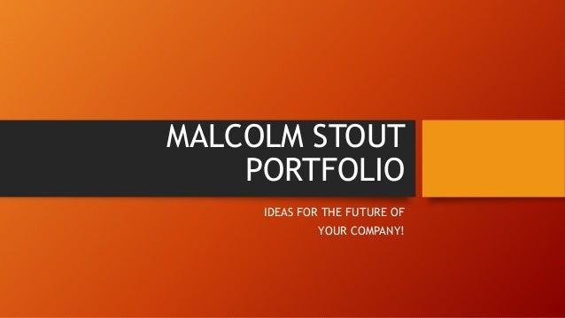 MALCOLM STOUT PORTFOLIO IDEAS FOR THE FUTURE OF YOUR COMPANY!
