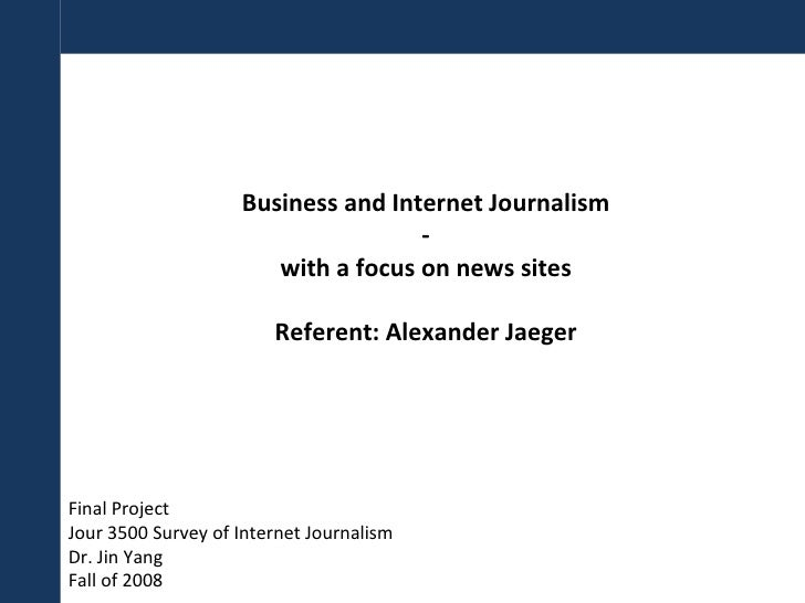 Business and Internet Journalism - with a focus on news sites Referent: Alexander Jaeger Final Project Jour 3500 Survey of...