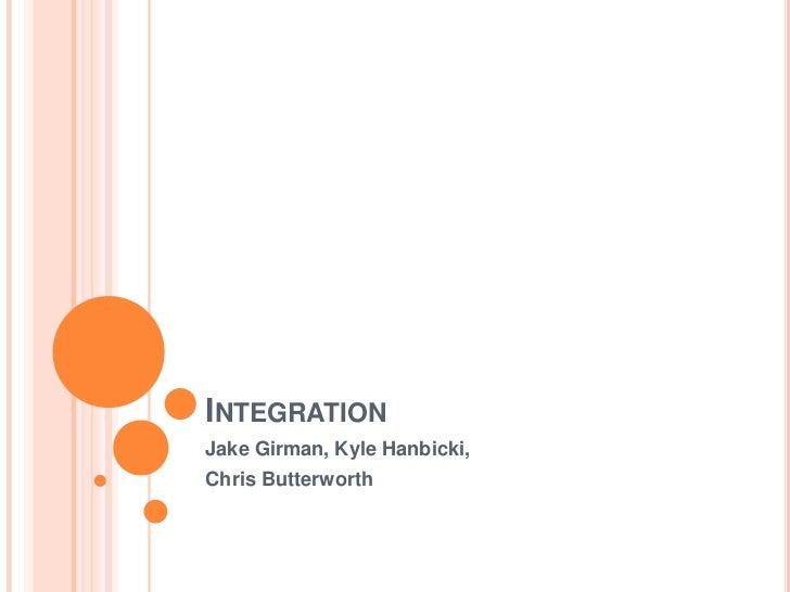 Integration<br />Jake Girman, Kyle Hanbicki,<br />Chris Butterworth<br />