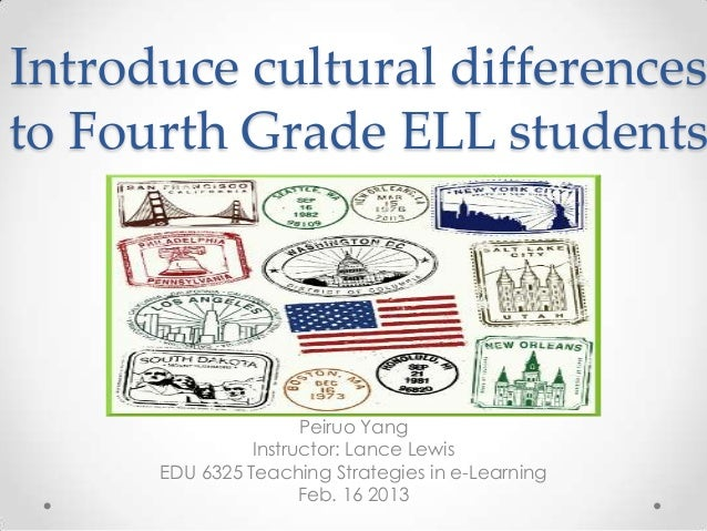 Introduce cultural differencesto Fourth Grade ELL students                      Peiruo Yang                Instructor: Lan...