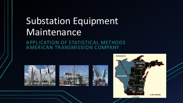 Substation Equipment Maintenance APPLICATION OF STATISTICAL METHODS AMERICAN TRANSMISSION COMPANY