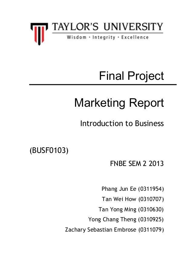 Final ProjectMarketing ReportIntroduction to Business(BUSF0103)FNBE SEM 2 2013Phang Jun Ee (0311954)Tan Wei How (0310707)T...