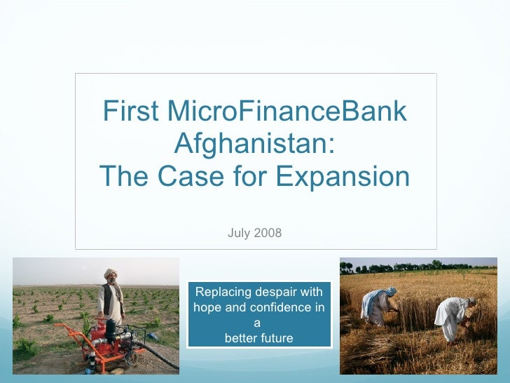 First MicroFinanceBank Afghanistan: The Case for Expansion July 2008 Replacing despair with hope and confidence in a  bett...