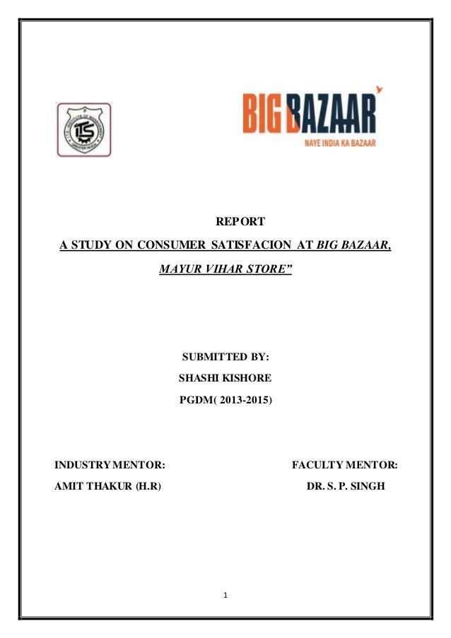 "REPORT  A STUDY ON CONSUMER SATISFACION AT BIG BAZAAR,  MAYUR VIHAR STORE""  SUBMITTED BY:  SHASHI KISHORE  PGDM( 2013-2015..."