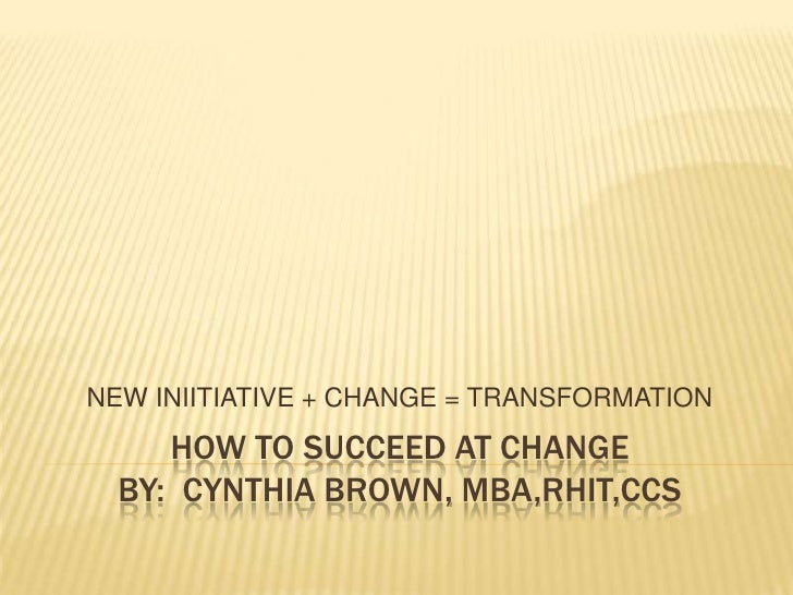 NEW INIITIATIVE + CHANGE = TRANSFORMATION     HOW TO SUCCEED AT CHANGE  BY: CYNTHIA BROWN, MBA,RHIT,CCS