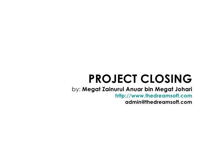 PROJECT CLOSING by:  Megat Zainurul Anuar bin Megat Johari http://www.thedreamsoft.com [email_address]