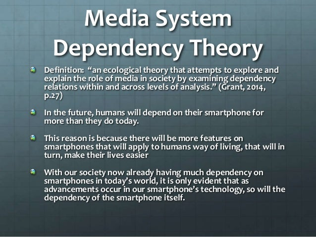 media systems dependency theory Media system dependency is a theory that predicts people in society will use media for interpersonal needs and goals it is researched as a system that allows people to meet these goals through sources of information found in different media forms (loges & ball-rokeach, 1993) while media does help .