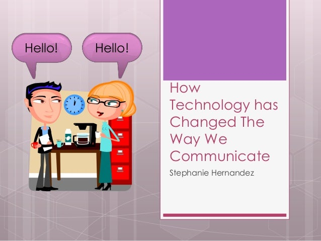 How Technology has Changed The Way We Communicate Stephanie Hernandez Hello! Hello!