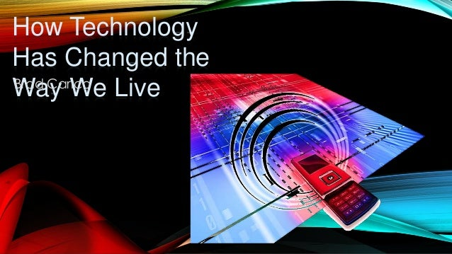How Technology Has Changed the Way We LiveBrad Carico