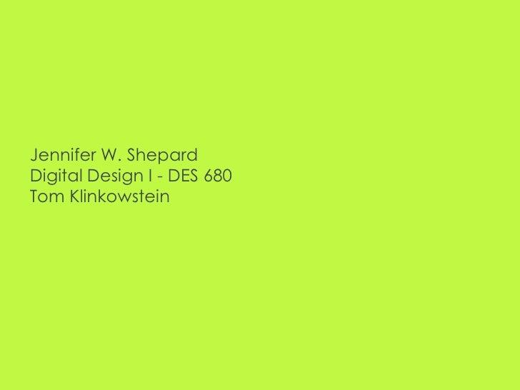 Jennifer W. ShepardDigital Design I - DES 680Tom Klinkowstein<br />