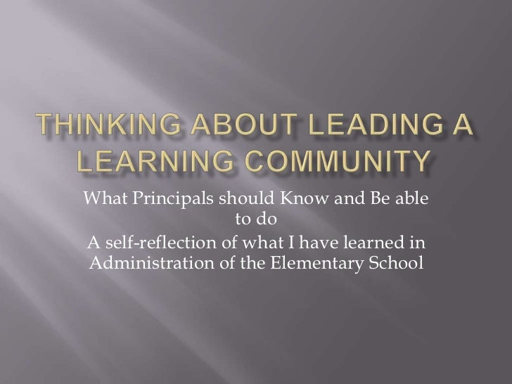 Thinking about Leading a Learning Community<br />What Principals should Know and Be able to do<br />A self-reflection of w...