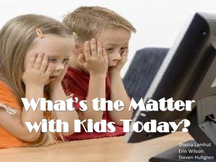 What's the Matter with Kids Today?<br />Shaina Lamhut<br />Erin Wilson<br />Steven Hultgren<br />