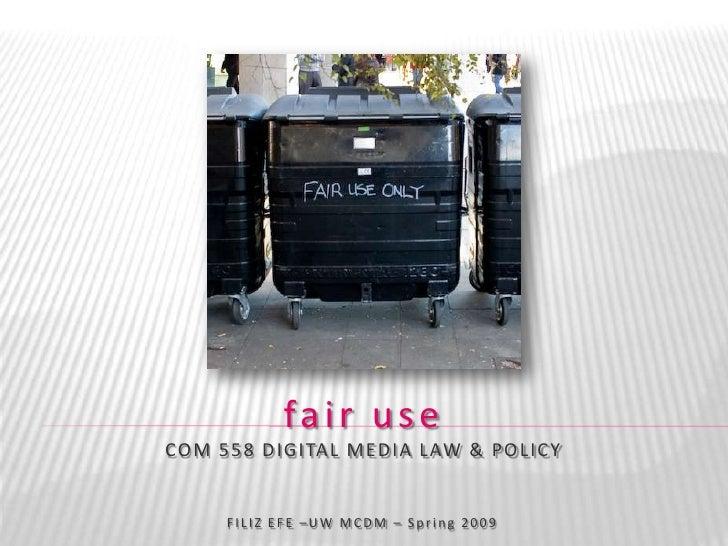 fair use CO M 5 5 8 D IGITA L M E D IA LAW & PO LICY         FILIZ EFE –UW MCDM – Spring 2009
