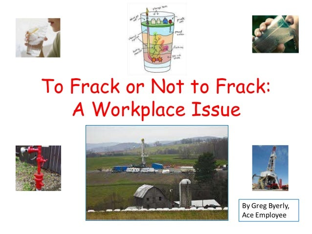 To Frack or Not to Frack: A Workplace Issue  By Greg Byerly, Ace Employee