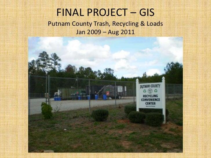 FINAL PROJECT – GISPutnam County Trash, Recycling & Loads        Jan 2009 – Aug 2011
