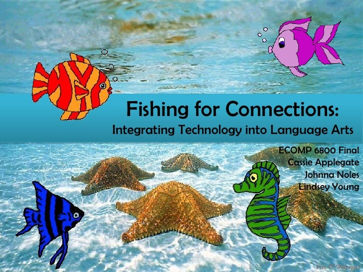 Fishing for Connections:Integrating Technology into Language Arts<br />ECOMP 6800 Final<br />Cassie Applegate<br />Johnna ...