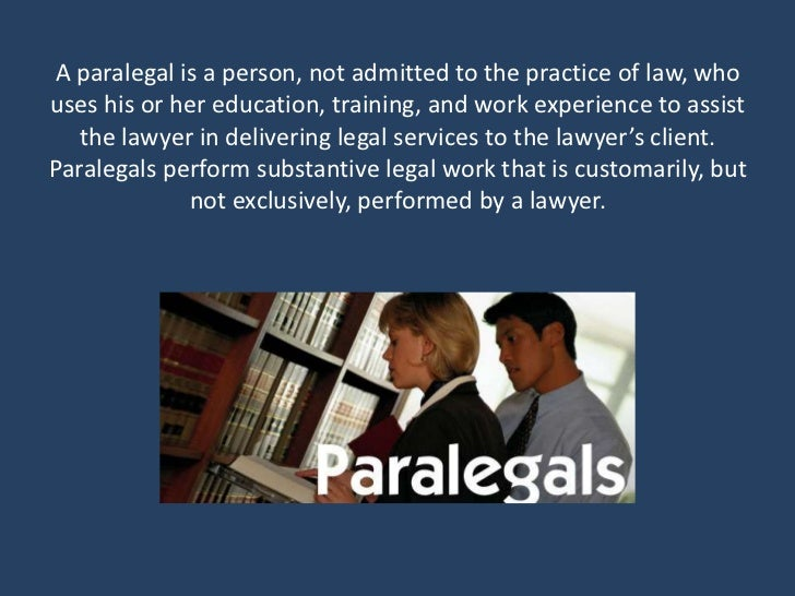 A paralegal is a person, not admitted to the practice of law, whouses his or her education, training, and work experience ...