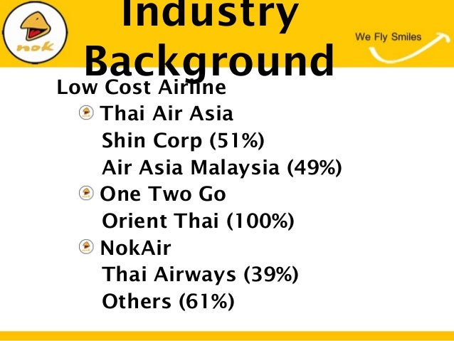 Low Cost AirlineThai Air AsiaShin Corp (51%)Air Asia Malaysia (49%)One Two GoOrient Thai (100%)NokAirThai Airways (39%)Oth...