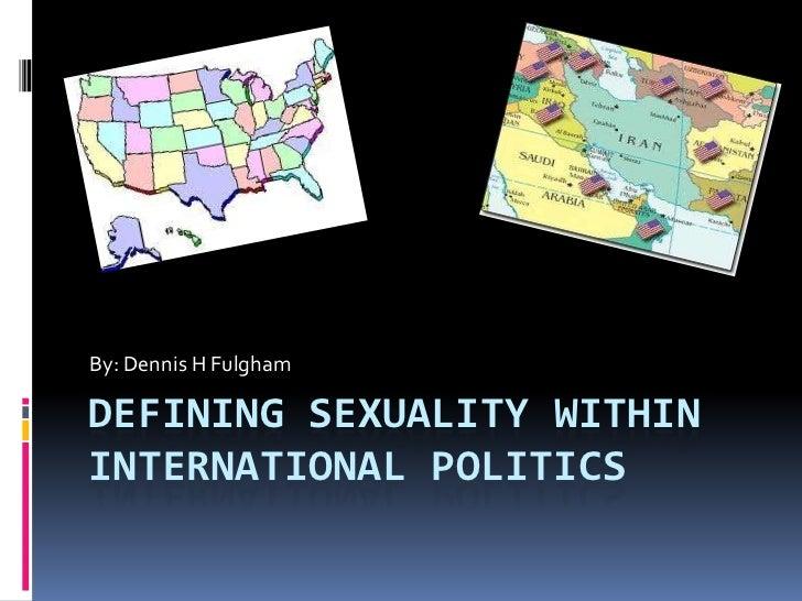By: Dennis H FulghamDEFINING SEXUALITY WITHININTERNATIONAL POLITICS