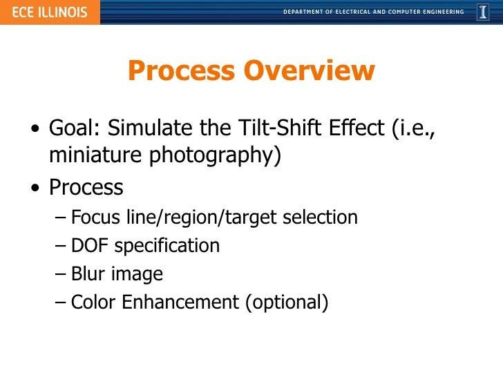 Process Overview <ul><li>Goal: Simulate the Tilt-Shift Effect (i.e., miniature photography) </li></ul><ul><li>Process </li...