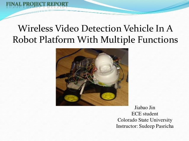Wireless Video Detection Vehicle In A Robot Platform With Multiple Functions  Jiabao Jin ECE student Colorado State Univer...