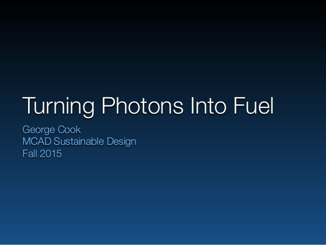 Turning Photons Into Fuel George Cook MCAD Sustainable Design Fall 2015