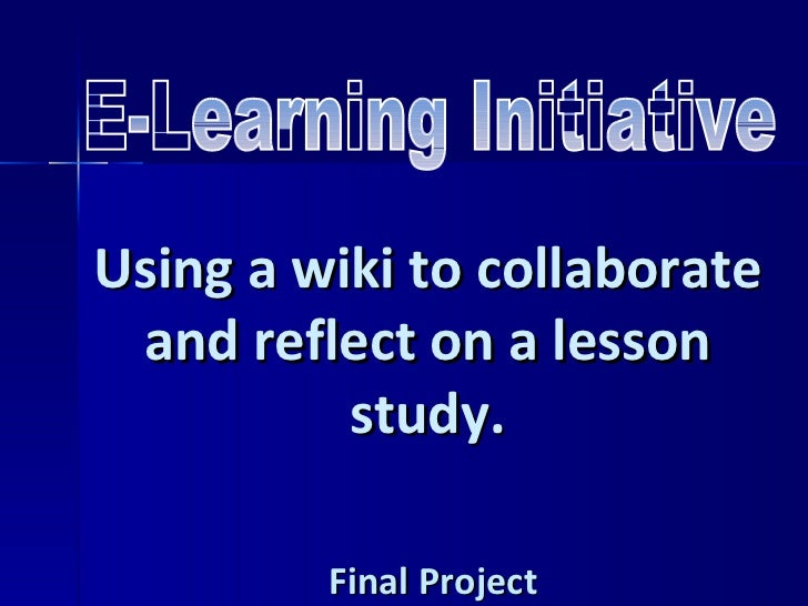 E-Learning Initiative Using a wiki to collaborate and reflect on a lesson study. Final Project