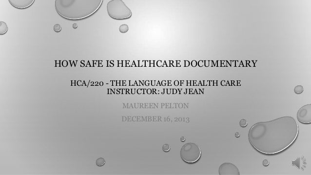 HOW SAFE IS HEALTHCARE DOCUMENTARY HCA/220 - THE LANGUAGE OF HEALTH CARE INSTRUCTOR: JUDY JEAN MAUREEN PELTON DECEMBER 16,...