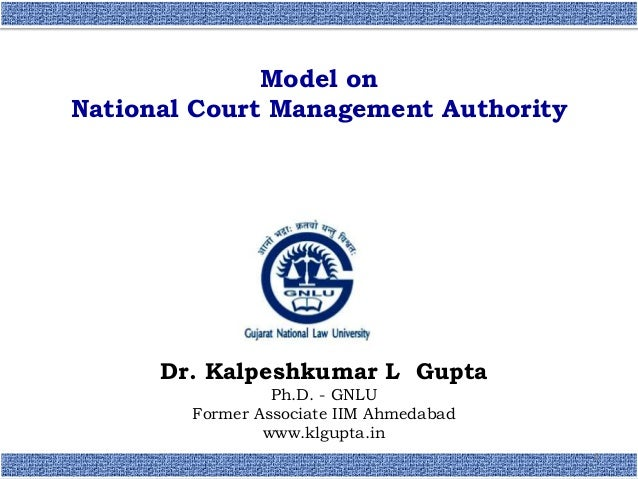 Dr. Kalpeshkumar L Gupta Ph.D. - GNLU Former Associate IIM Ahmedabad www.klgupta.in 1 Model on National Court Management A...