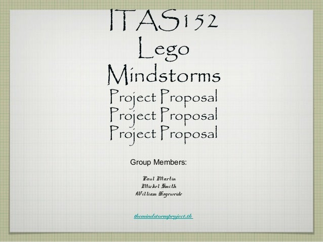 ITAS152 Lego Mindstorms Project Proposal Project Proposal Project Proposal Group Members: Paul Martin Mickel Smith William...