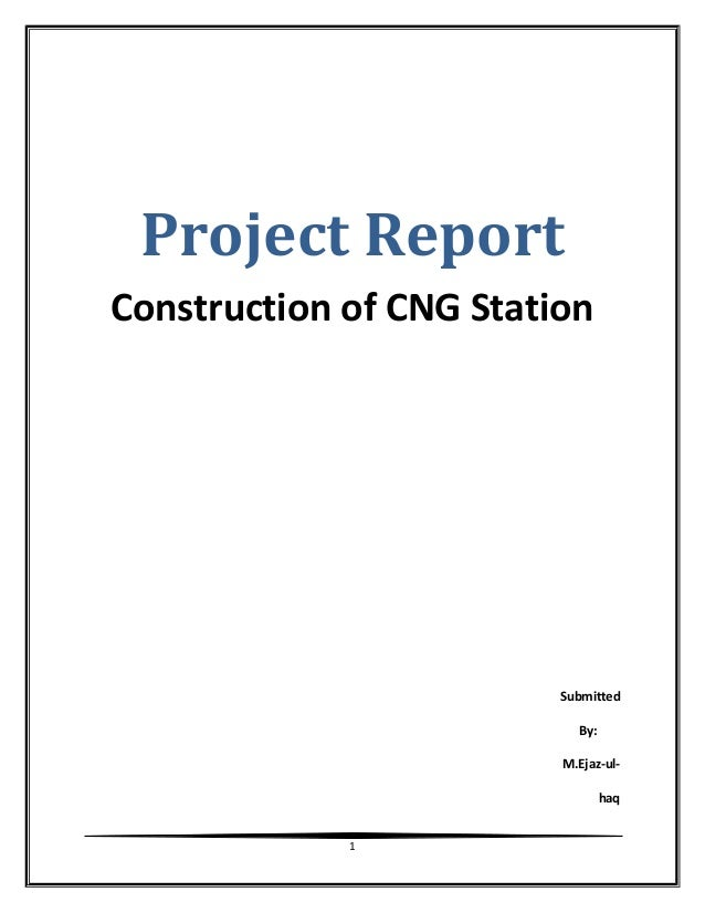 Project Report Construction of CNG Station Submitted By: M.Ejaz-ul- haq 1