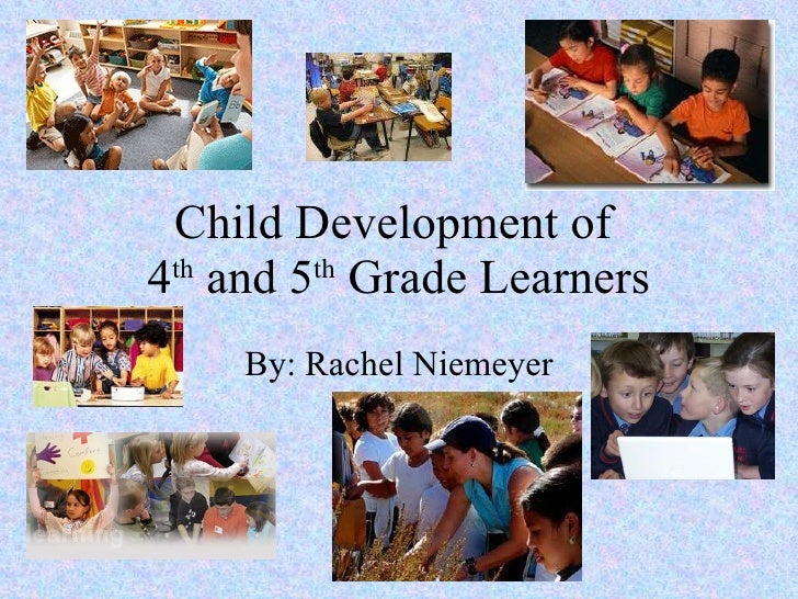 Child Development of  4 th  and 5 th  Grade Learners By: Rachel Niemeyer