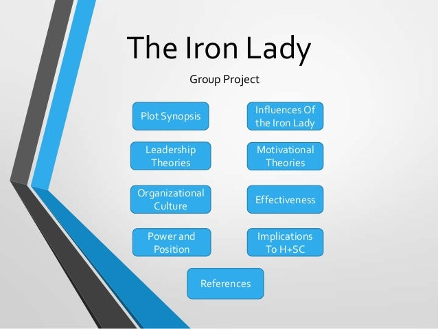 The Iron Lady Group Project Plot Synopsis  Influences Of the Iron Lady  Leadership Theories  Motivational Theories  Organi...