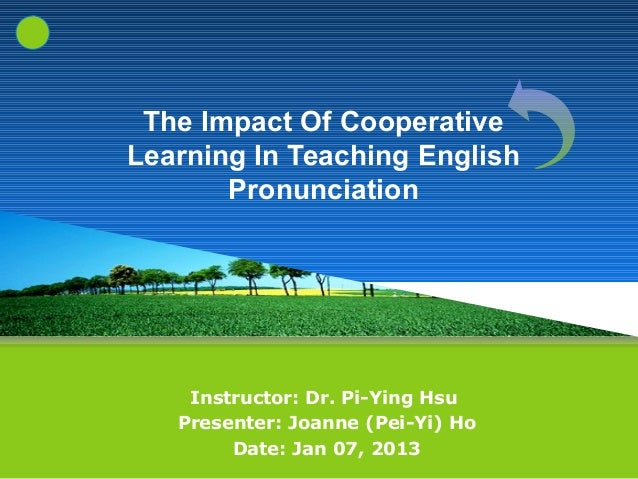 The Impact Of CooperativeLearning In Teaching English       Pronunciation    Instructor: Dr. Pi-Ying Hsu   Presenter: Joan...