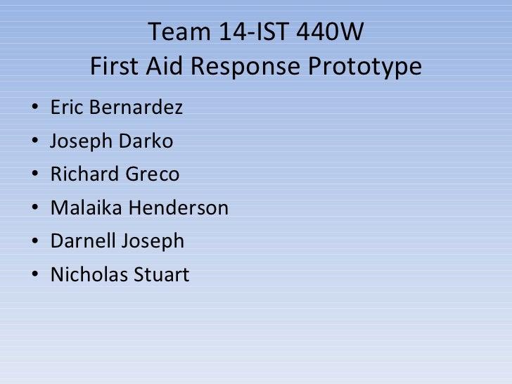 Team 14-IST 440W First Aid Response Prototype <ul><li>Eric Bernardez  </li></ul><ul><li>Joseph Darko </li></ul><ul><li>Ric...