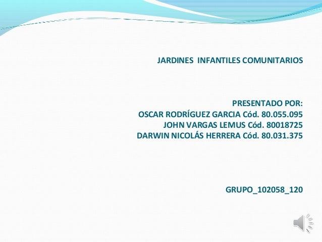 JARDINES INFANTILES COMUNITARIOSPRESENTADO POR:OSCAR RODRÍGUEZ GARCIA Cód. 80.055.095JOHN VARGAS LEMUS Cód. 80018725DAR...