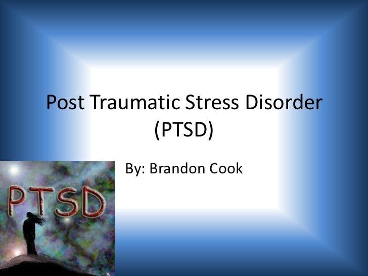 Post Traumatic Stress Disorder (PTSD)<br />By: Brandon Cook<br />