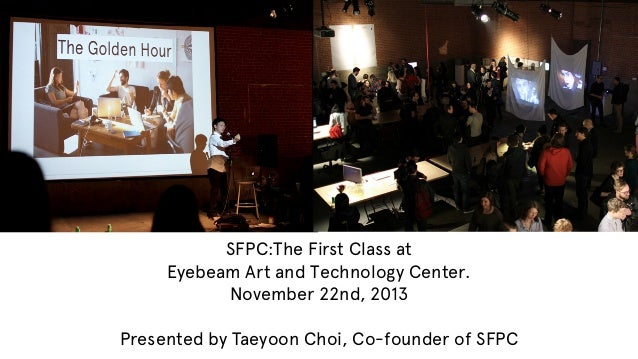 SFPC:The First Class at Eyebeam Art and Technology Center. November 22nd, 2013 Presented by Taeyoon Choi, Co-founder of SF...