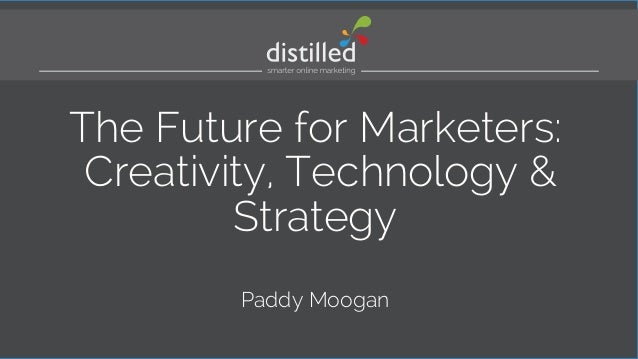 The Future for Marketers:  Creativity, Technology &  Strategy  Paddy Moogan