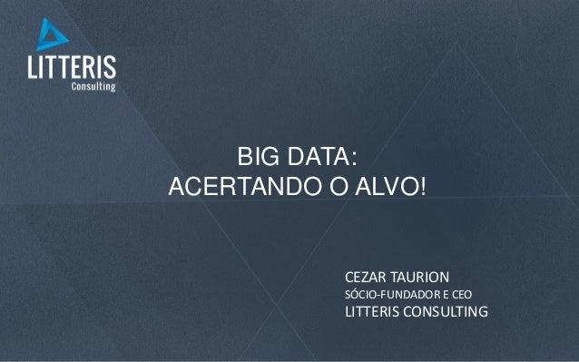 BIG DATA: ACERTANDO O ALVO! CEZAR TAURION SÓCIO-FUNDADOR E CEO LITTERIS CONSULTING