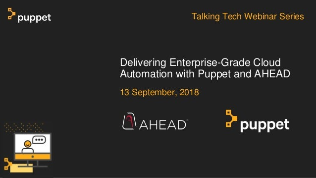 13 September, 2018 Delivering Enterprise-Grade Cloud Automation with Puppet and AHEAD Talking Tech Webinar Series