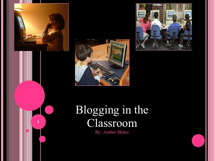 Blogging in the Classroom By: Amber Skiles