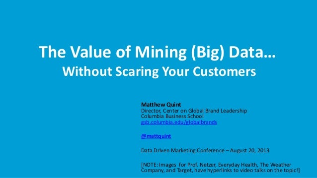 The Value of Mining (Big) Data… Without Scaring Your Customers Matthew Quint Director, Center on Global Brand Leadership C...