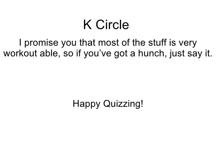K Circle I promise you that most of the stuff is very workout able, so if you've got a hunch, just say it.  Happy Quizzing!