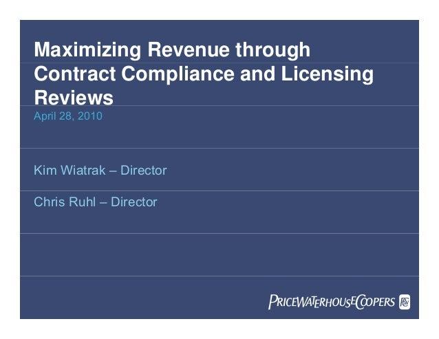 Maximizing Revenue through Contract Compliance and Licensing Reviews April 28, 2010 Kim Wiatrak – Director Chris Ruhl – Di...
