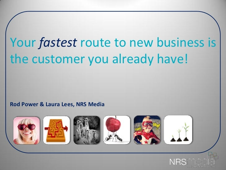 Your fastest route to new business isthe customer you already have!Rod Power & Laura Lees, NRS Media