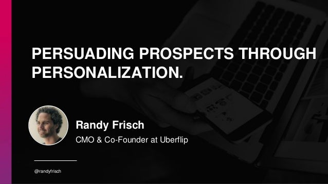 @randyfrisch Randy Frisch CMO & Co-Founder at Uberflip PERSUADING PROSPECTS THROUGH PERSONALIZATION.