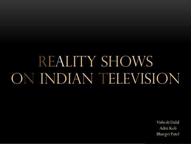 REALITY SHOWS ON INDIAN TELEVISION Presented By : Vishesh Dalal Aditi Koli Bhargvi Patel