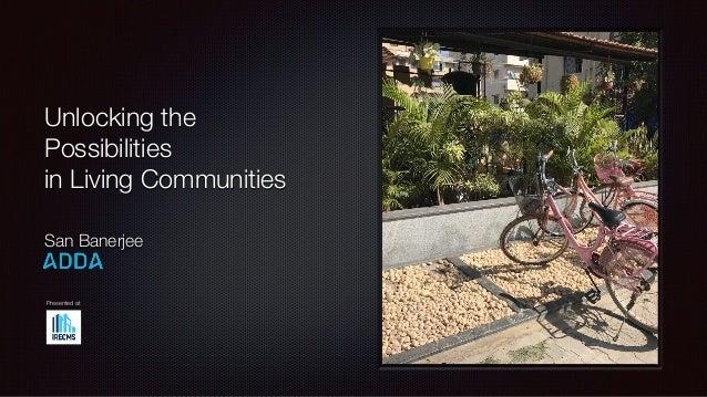 Unlocking the Possibilities in Living Communities San Banerjee Presented at