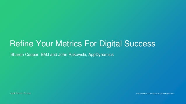 APPDYNAMICS CONFIDENTIAL AND PROPRIETARY Sharon Cooper, BMJ and John Rakowski, AppDynamics Refine Your Metrics For Digital...